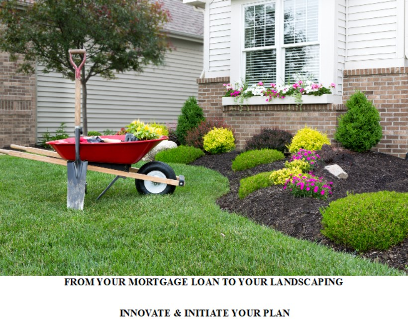 FROM YOUR MORTGAGE LOAN TO YOUR LANDSCAPING -INNOVATE & INITIATE YOUR PLAN