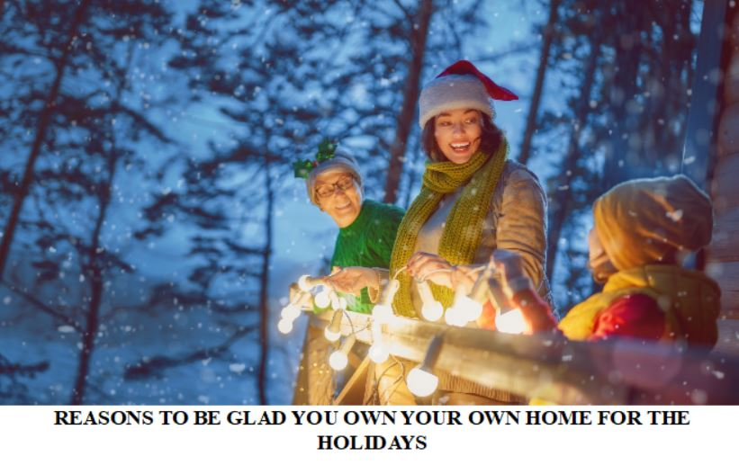 REASONS TO BE GLAD YOU OWN YOUR OWN HOME FOR THE HOLIDAYS