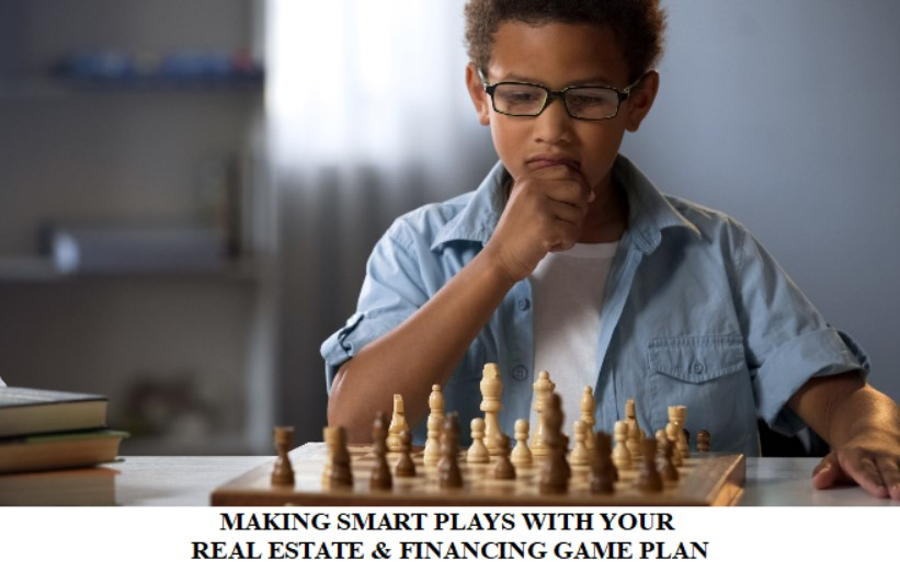 MAKING SMART PLAYS WITH YOUR REAL ESTATE & FINANCING GAME PLAN