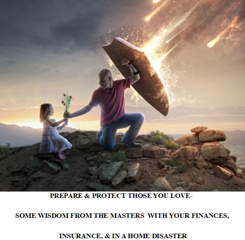 PREPARE & PROTECT THOSE YOU LOVE- SOME WISDOM FROM THE MASTERS  WITH YOUR FINANCES, INSURANCE, & IN A HOME DISASTER