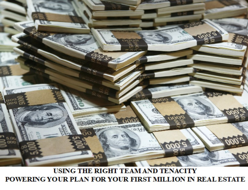 USING THE RIGHT TEAM AND TENACITY—POWERING YOUR PLAN FOR YOUR FIRST MILLION IN REAL ESTATE