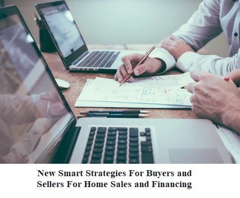New Smart Strategies For Buyers and Sellers For Home Sales and Financing