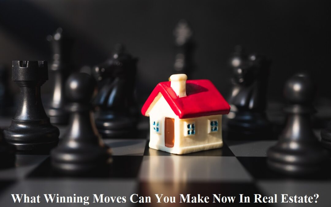 What Winning Moves Can You Make Now In Real Estate?