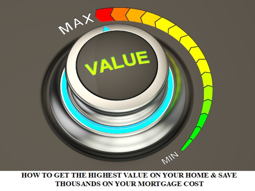 HOW TO GET THE HIGHEST VALUE ON YOUR HOME & SAVE THOUSANDS ON YOUR MORTGAGE COST