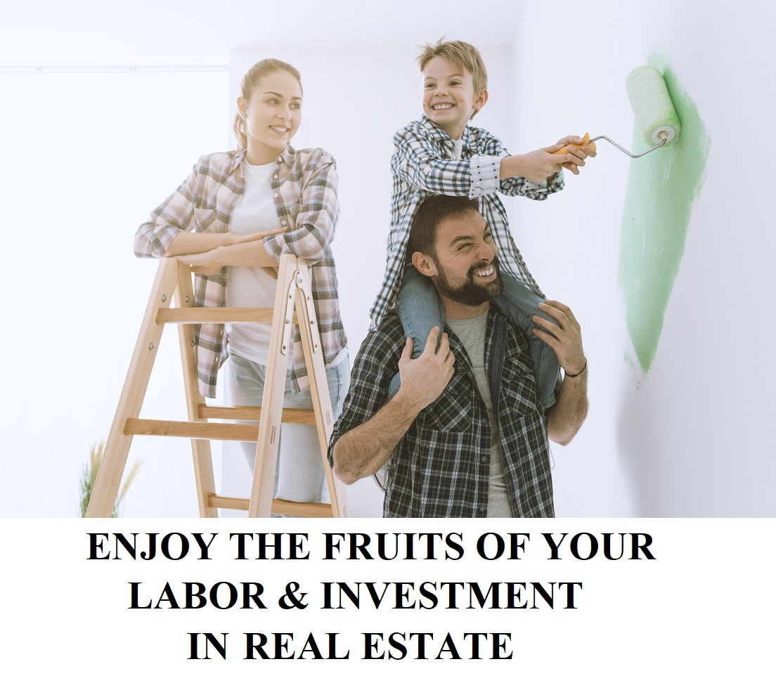 ENJOY THE FRUITS OF YOUR LABOR & INVESTMENT IN REAL ESTATE