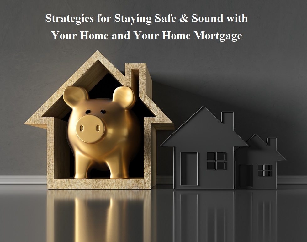 Strategies for Staying Safe & Sound with Your Home and Your Home Mortgage
