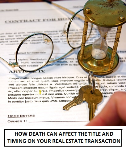 HOW DEATH CAN AFFECT THE TITLE AND TIMING ON YOUR REAL ESTATE TRANSACTION