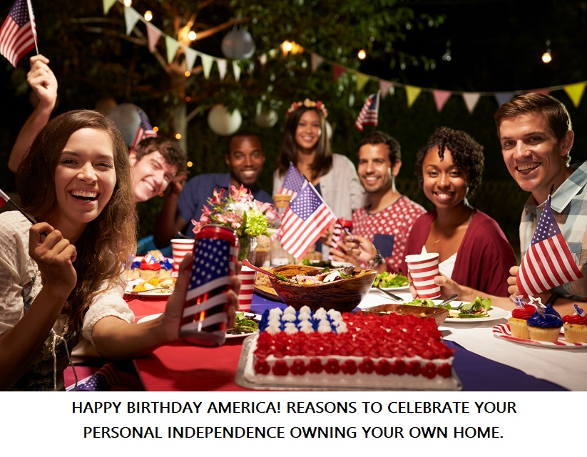 HAPPY BIRTHDAY AMERICA! REASONS TO CELEBRATE YOUR PERSONAL INDEPENDENCE OWNING YOUR OWN HOME.