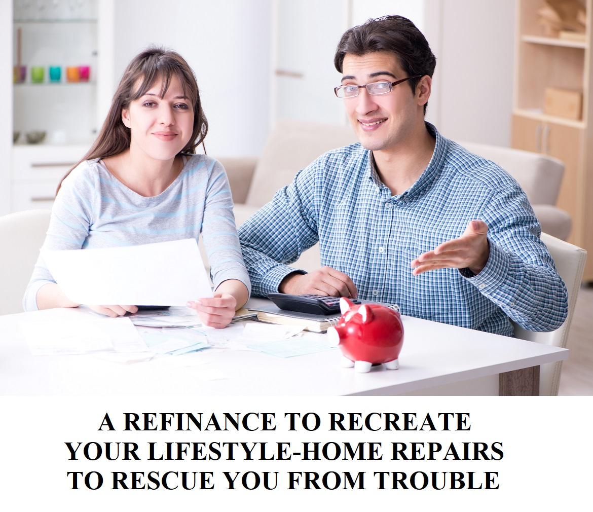 A REFINANCE TO RECREATE YOUR LIFESTYLE-HOME REPAIRS TO RESCUE YOU FROM TROUBLE