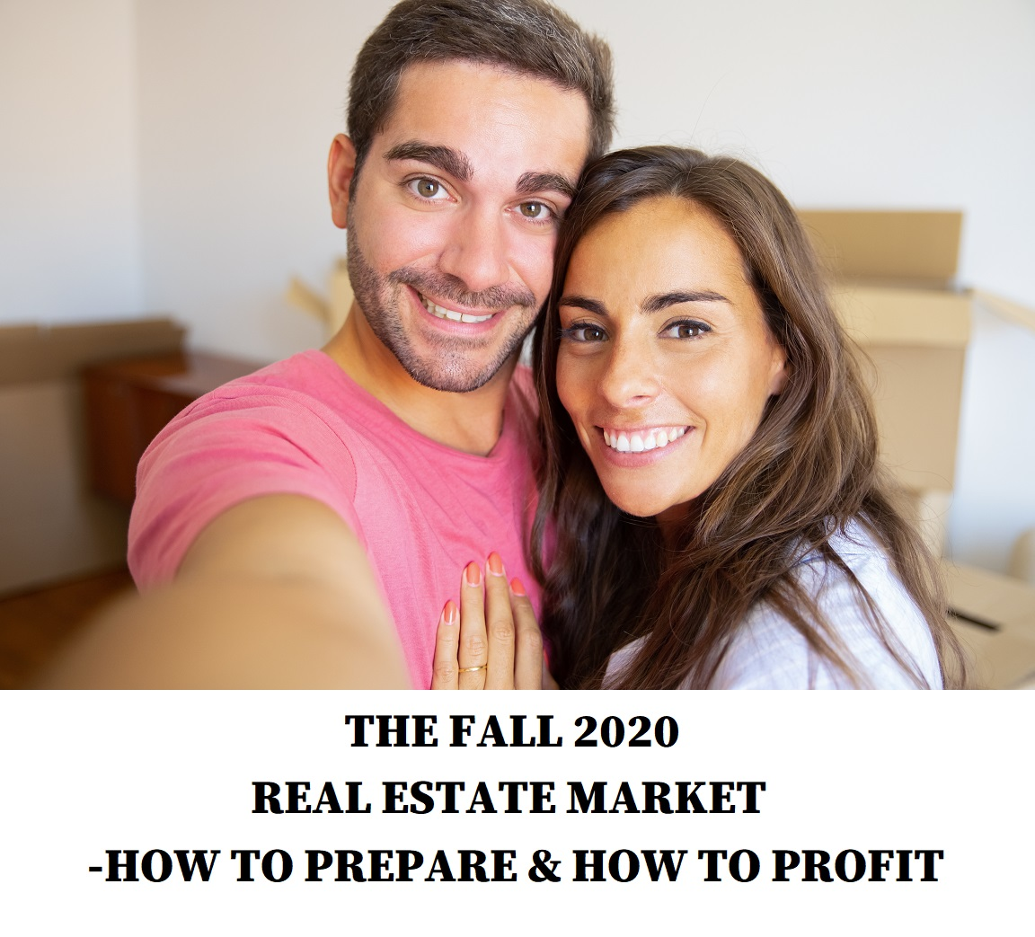 THE FALL 2020 REAL ESTATE MARKET-HOW TO PREPARE & HOW TO PROFIT