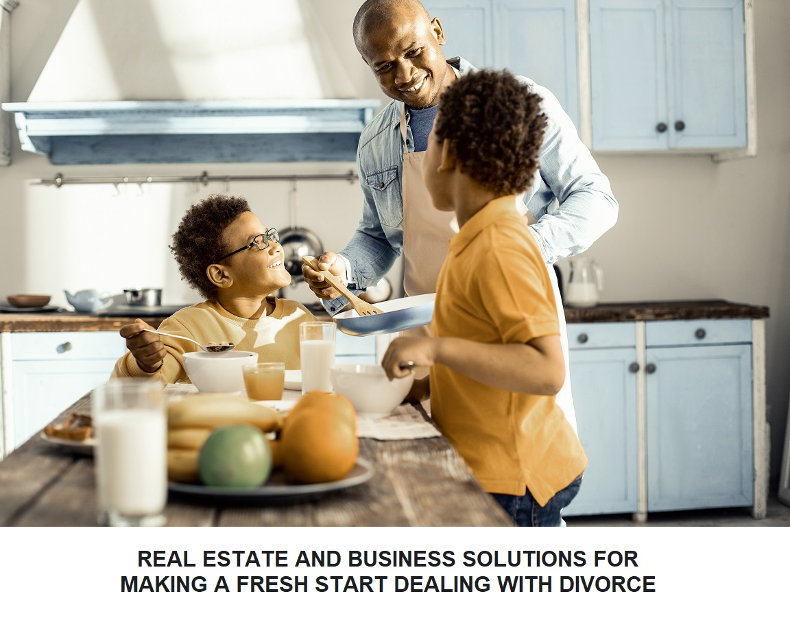 REAL ESTATE AND BUSINESS SOLUTIONS FOR MAKING A FRESH START DEALING WITH DIVORCE