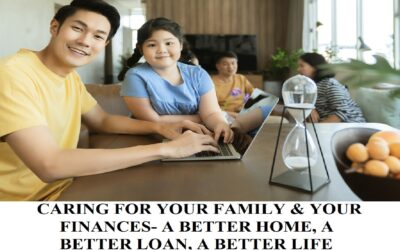 CARING FOR YOUR FAMILY & YOUR FINANCES- A BETTER HOME, A BETTER LOAN, A BETTER LIFE