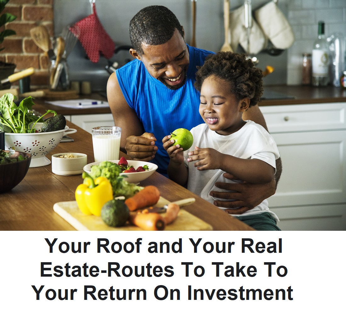 Your Roof and Your Real Estate-Routes To Take To Your Return On Investment