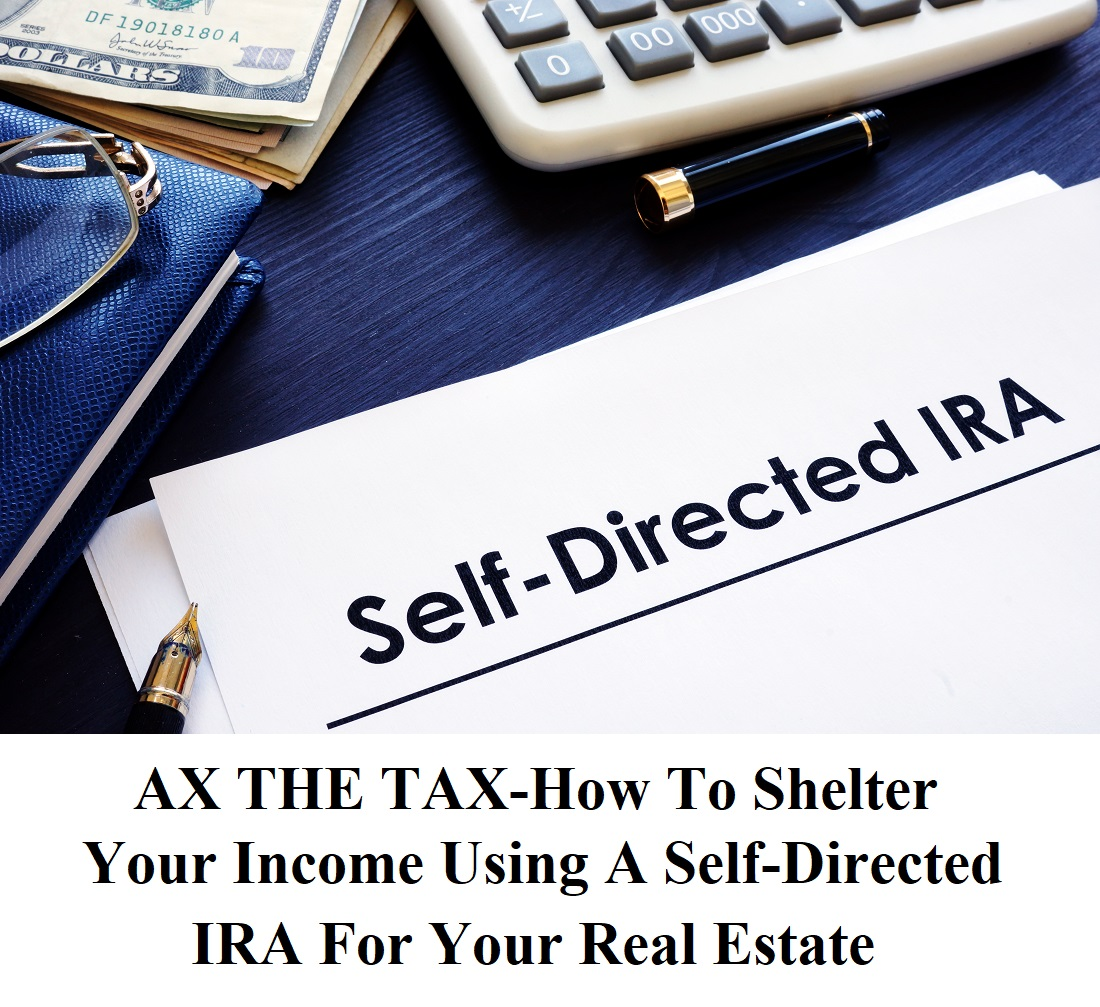 AX THE TAX-How To Shelter Your Income Using A Self-Directed IRA For Your Real Estate